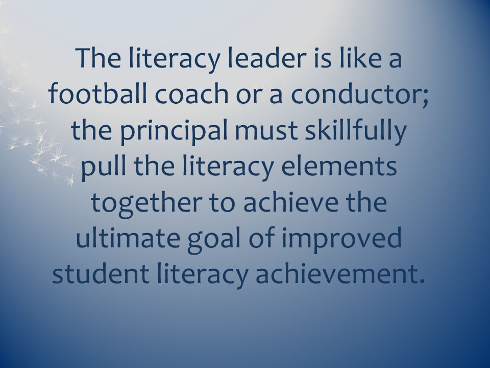 The literacy leader is like a football coach or a conductor; the principal must skillfully pull the literacy elements together to achieve the ultimate goal of improved student literacy achievement.