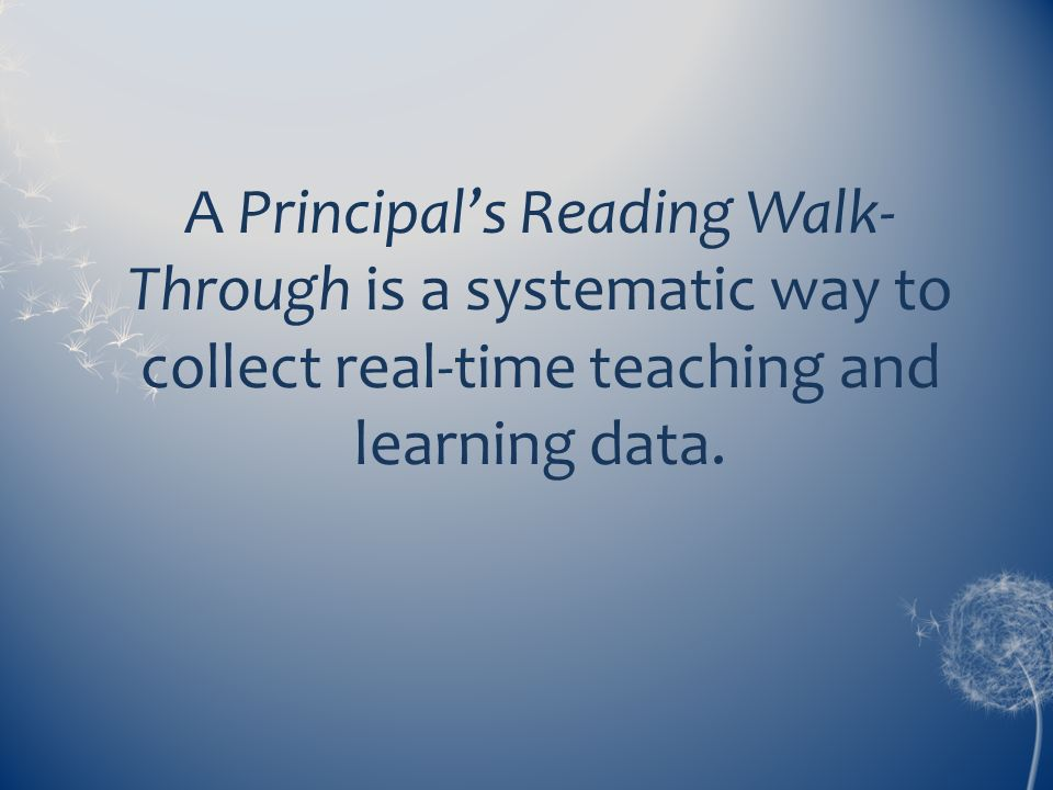 A Principal's Reading Walk- Through is a systematic way to collect real-time teaching and learning data.