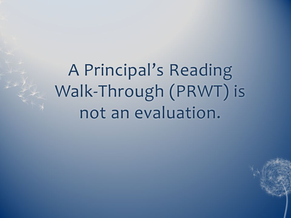 A Principal's Reading Walk-Through (PRWT) is not an evaluation.