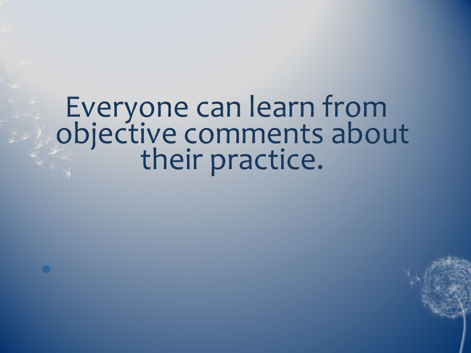 Everyone can learn from objective comments about their practice.