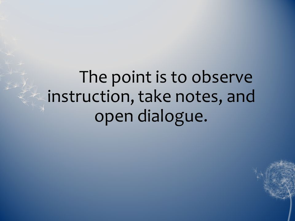 The point is to observe instruction, take notes, and open dialogue.