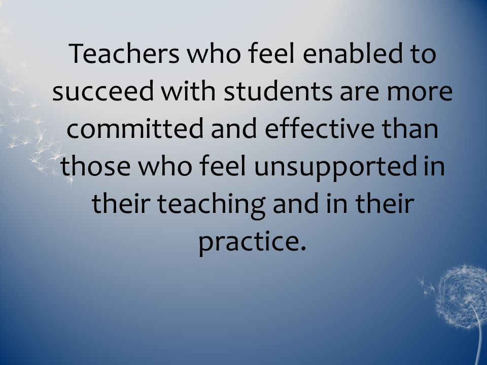 Teachers who feel enabled to succeed with students are more committed and effective than those who feel unsupported in their teaching and in their practice.