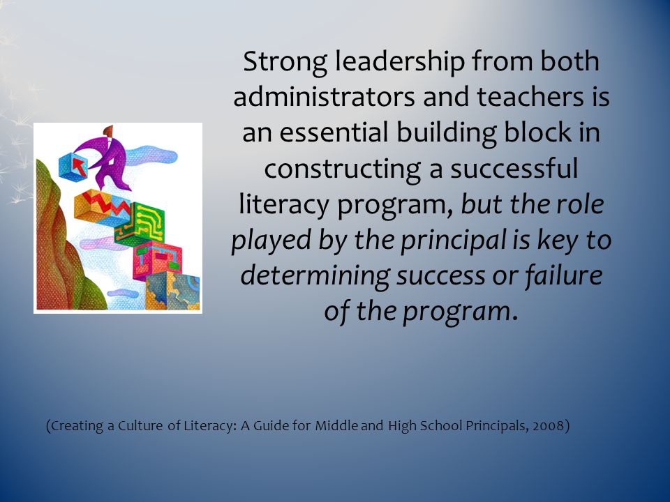 Strong leadership from both administrators and teachers is an essential building block in constructing a successful literacy program, but the role played by the principal is key to determining success or failure of the program.