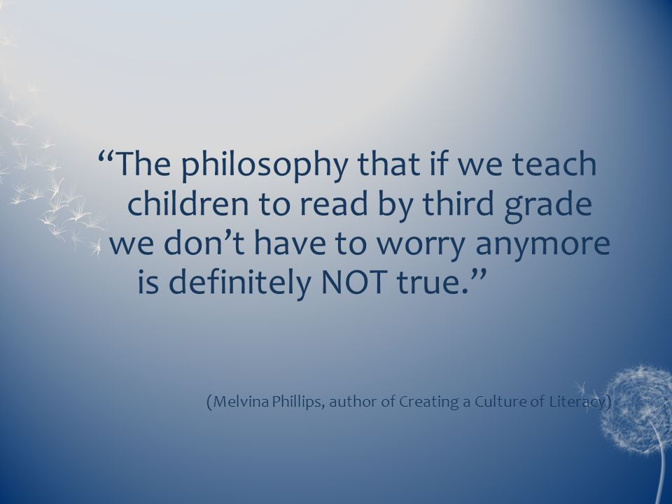 The philosophy that if we teach children to read by third grade we don't have to worry anymore is definitely NOT true.