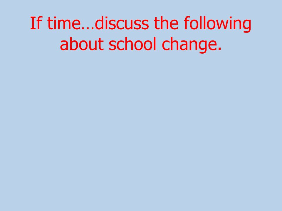 If time…discuss the following about school change.