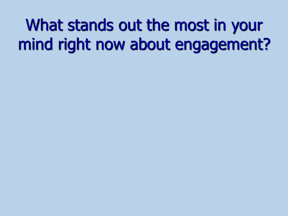 What stands out the most in your mind right now about engagement