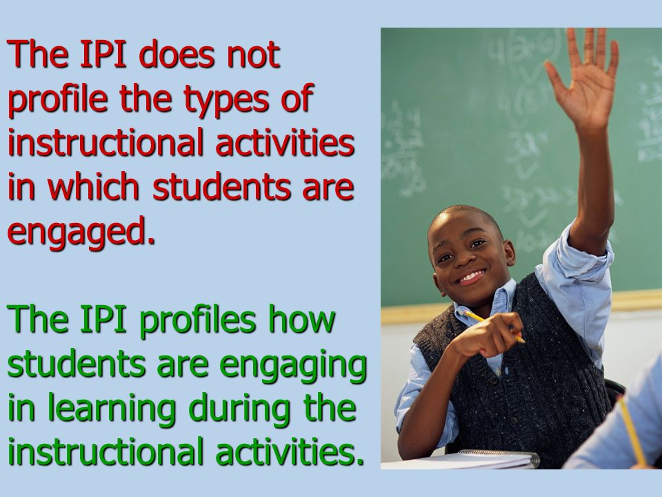The IPI does not profile the types of instructional activities in which students are engaged.