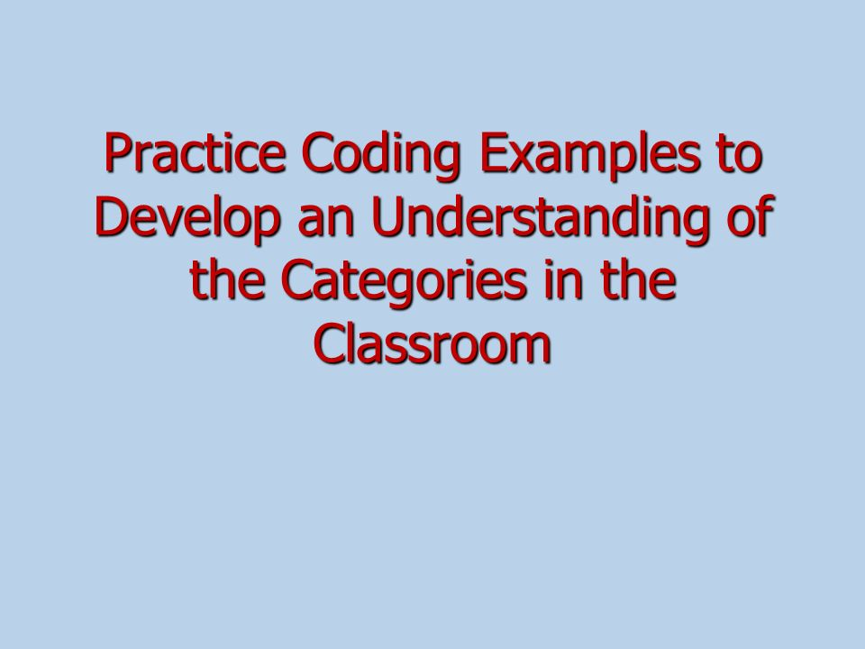 Practice Coding Examples to Develop an Understanding of the Categories in the Classroom