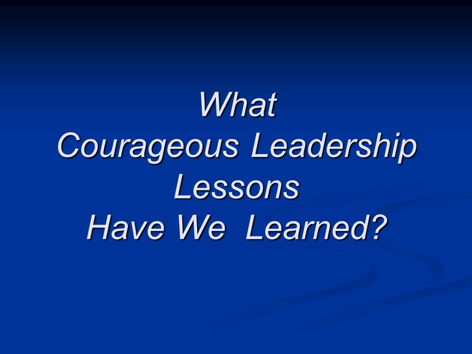What Courageous Leadership Lessons Have We Learned