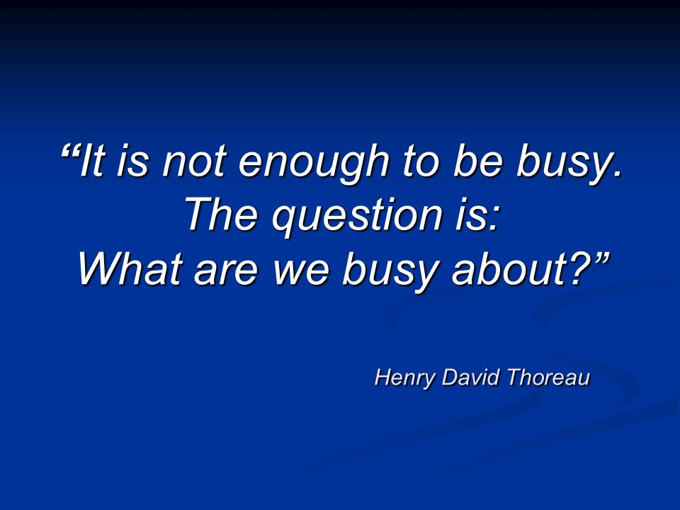 It is not enough to be busy. The question is: What are we busy about