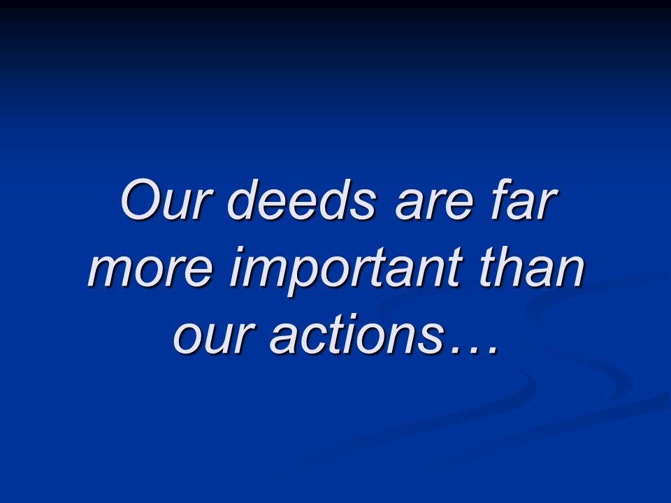 Our deeds are far more important than our actions…