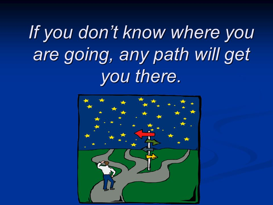 If you don't know where you are going, any path will get you there.