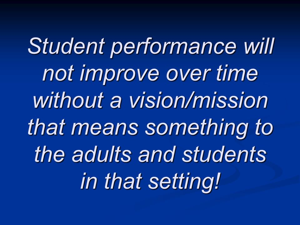 Student performance will not improve over time without a vision/mission that means something to the adults and students in that setting!