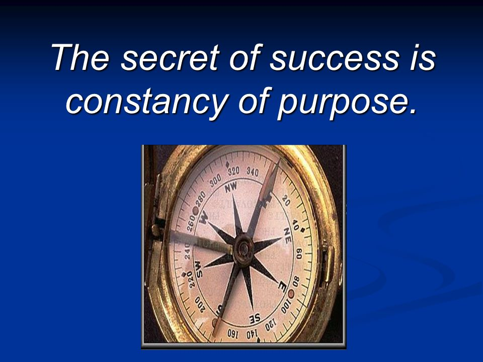 The secret of success is constancy of purpose.