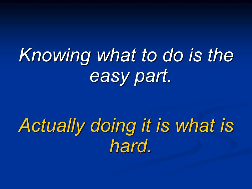 Knowing what to do is the easy part.