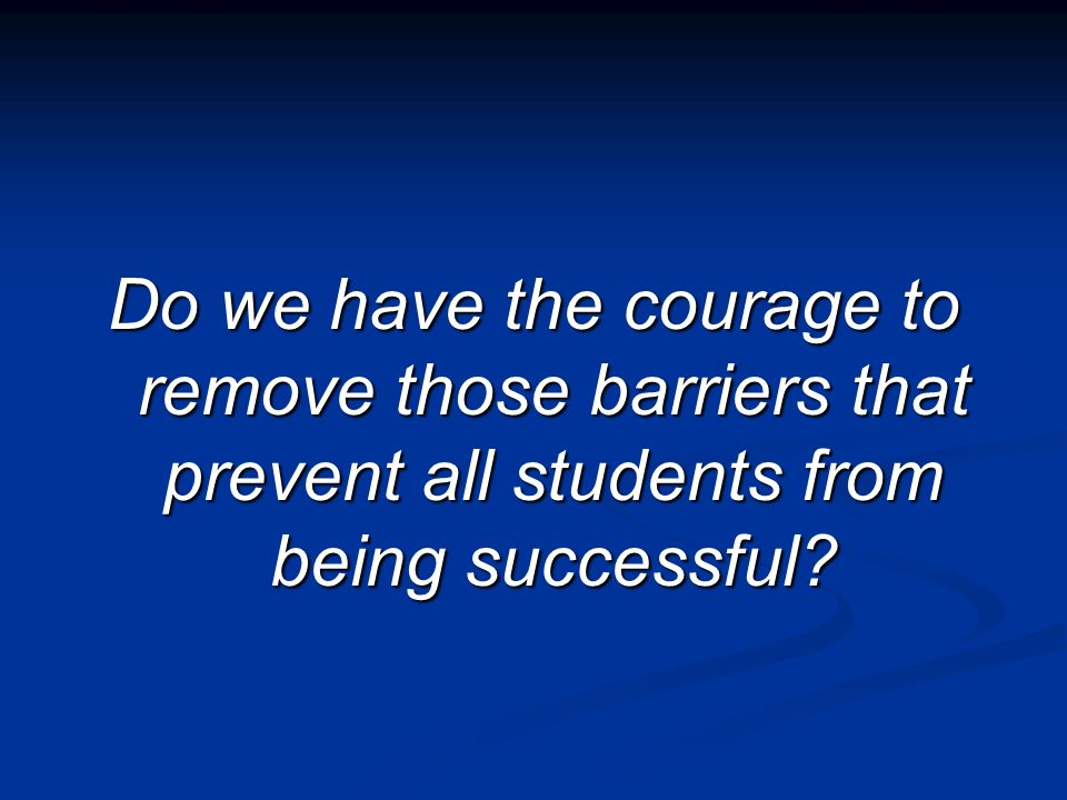 Do we have the courage to remove those barriers that prevent all students from being successful