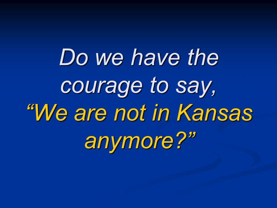 Do we have the courage to say, We are not in Kansas anymore