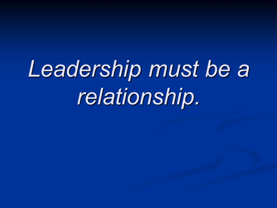 Leadership must be a relationship.