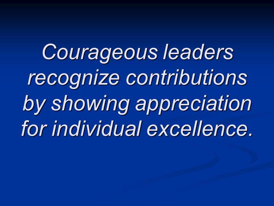 Courageous leaders recognize contributions by showing appreciation for individual excellence.