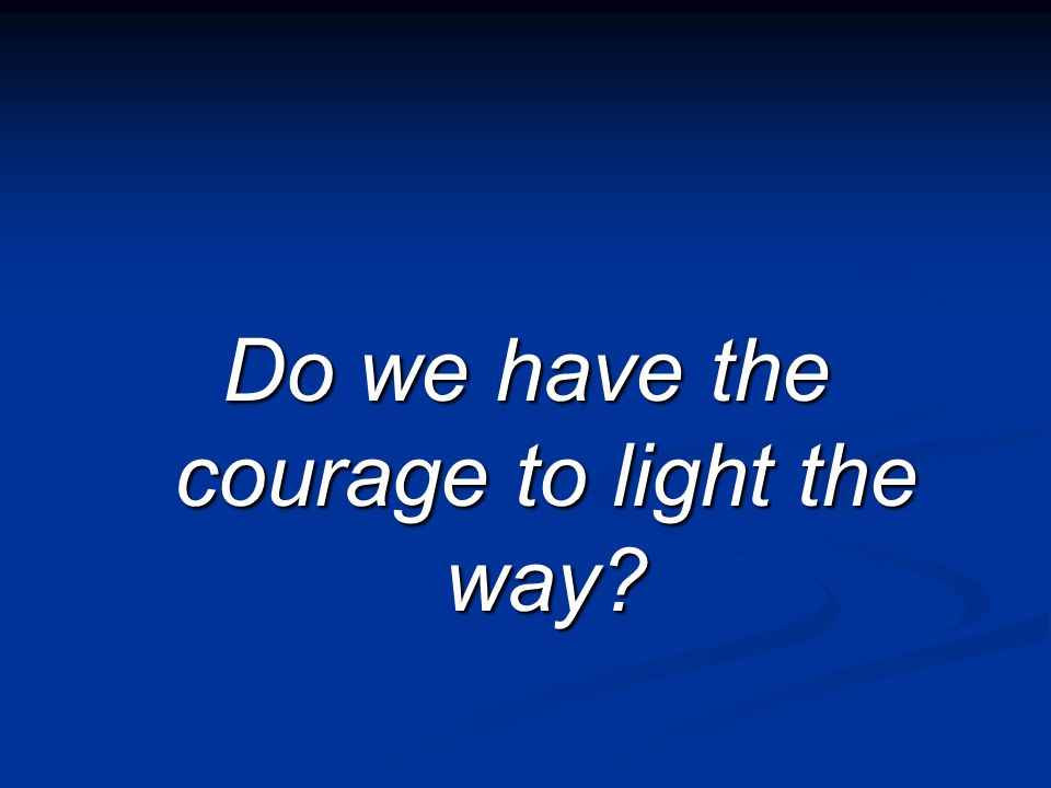 Do we have the courage to light the way