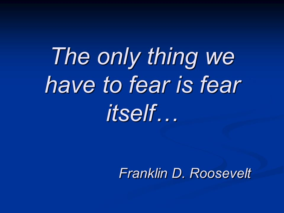 The only thing we have to fear is fear itself… Franklin D. Roosevelt