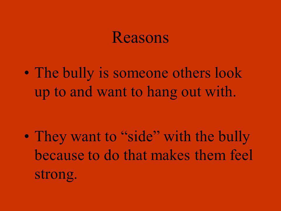 ReasonsThe bully is someone others look up to and want to hang out with.