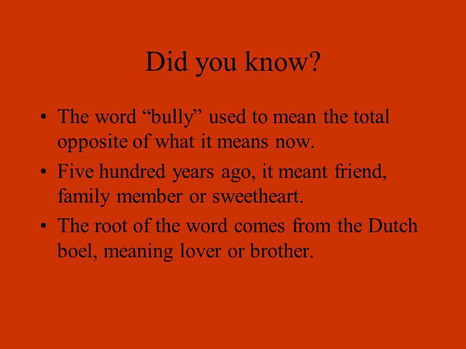 Did you know The word bully used to mean the total opposite of what it means now.