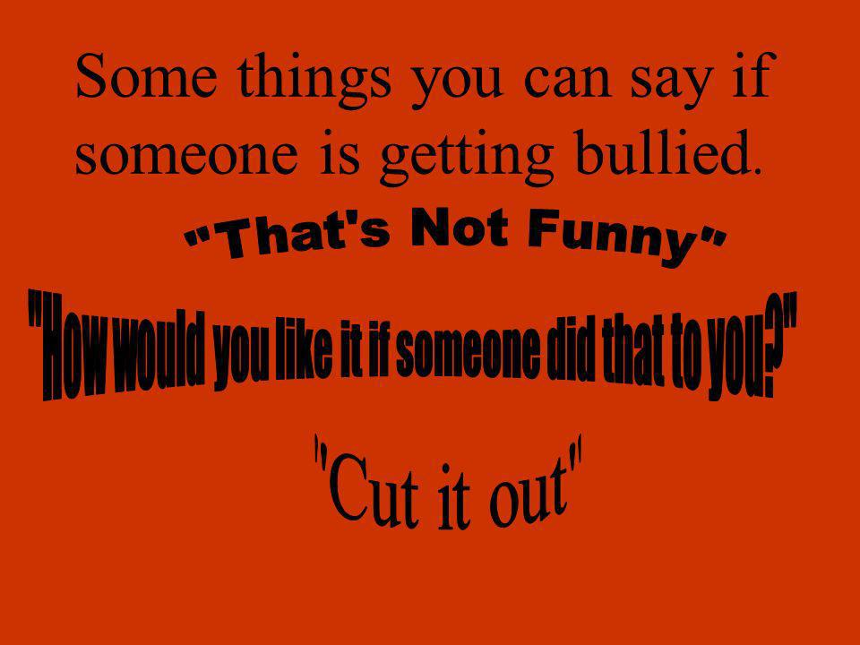 Some things you can say if someone is getting bullied.