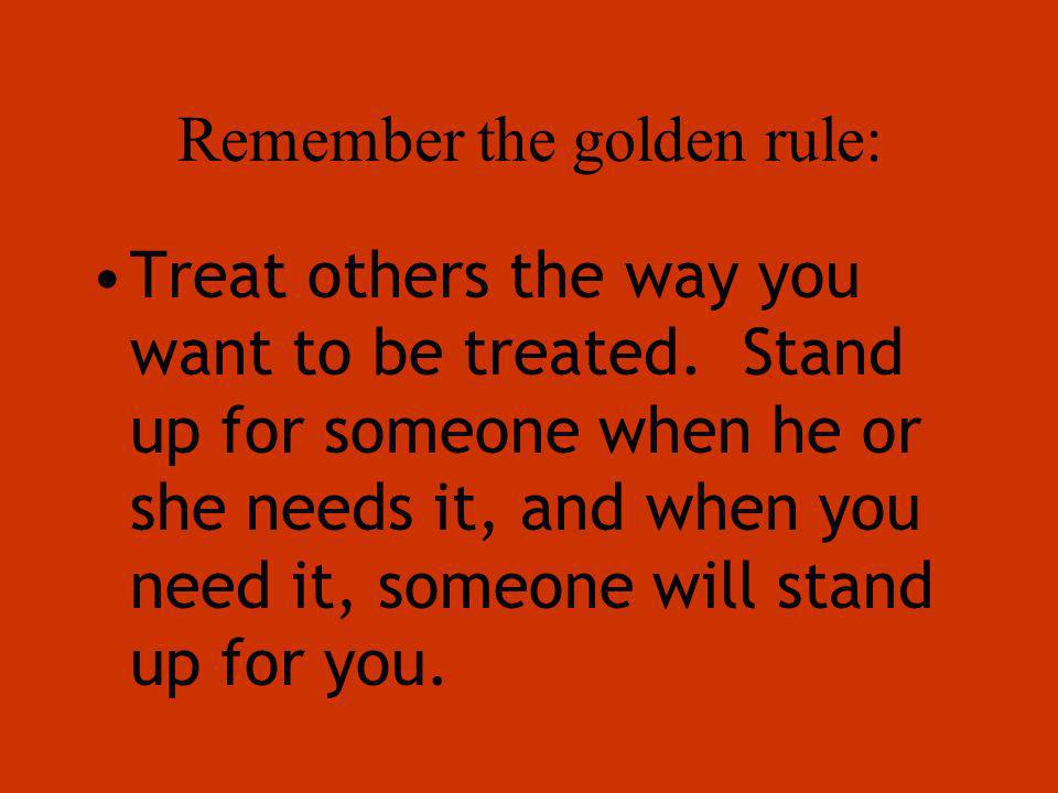 Remember the golden rule: