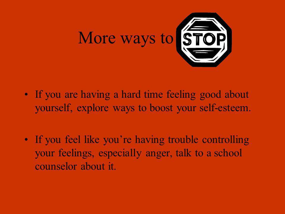 More ways to stopIf you are having a hard time feeling good about yourself, explore ways to boost your self-esteem.