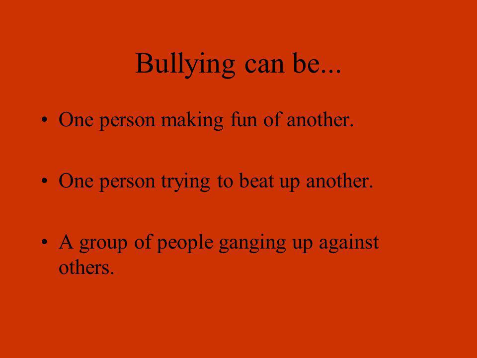 Bullying can be... One person making fun of another.