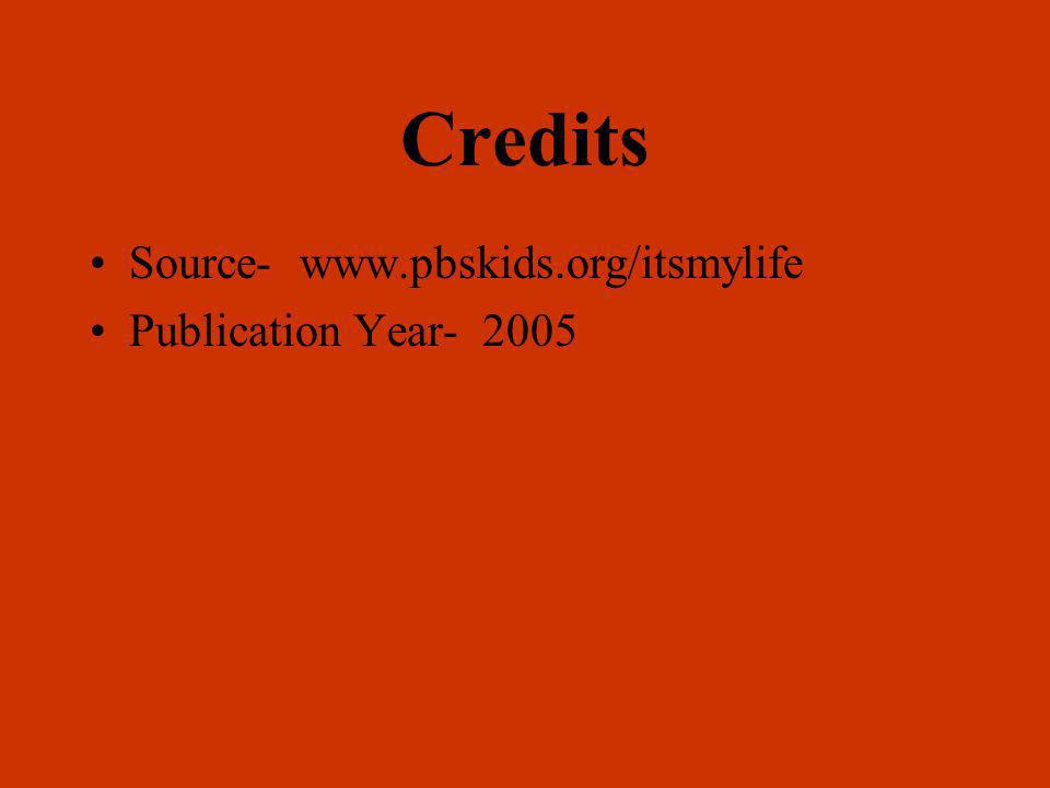 Credits Source- www.pbskids.org/itsmylife Publication Year- 2005