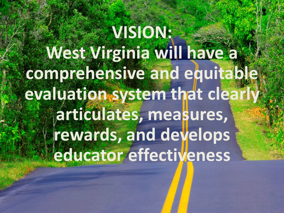 VISION: West Virginia will have a comprehensive and equitable evaluation system that clearly articulates, measures, rewards, and develops educator effectiveness