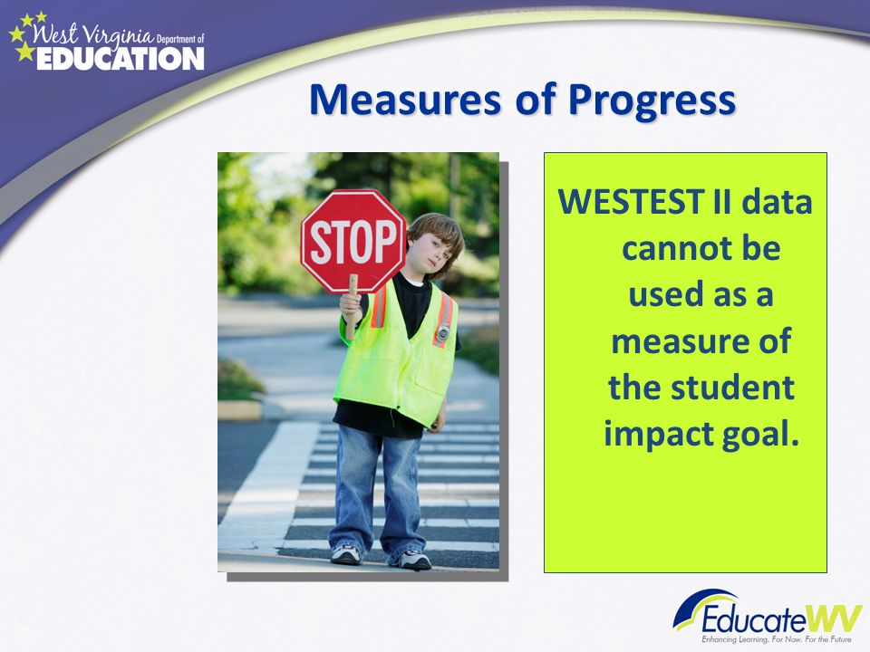 Measures of Progress WESTEST II data cannot be used as a measure of the student impact goal.