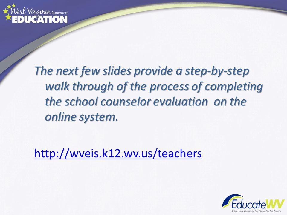 The next few slides provide a step-by-step walk through of the process of completing the school counselor evaluation on the online system.