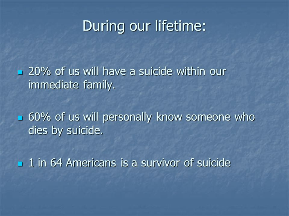 During our lifetime: 20% of us will have a suicide within our immediate family. 60% of us will personally know someone who dies by suicide.