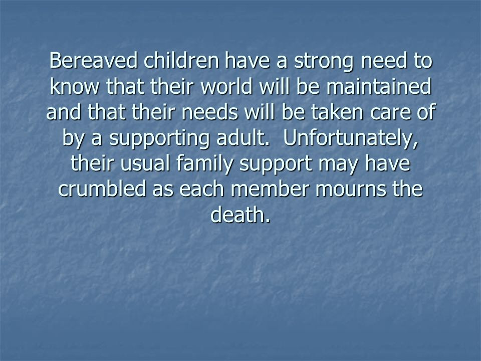 Bereaved children have a strong need to know that their world will be maintained and that their needs will be taken care of by a supporting adult.