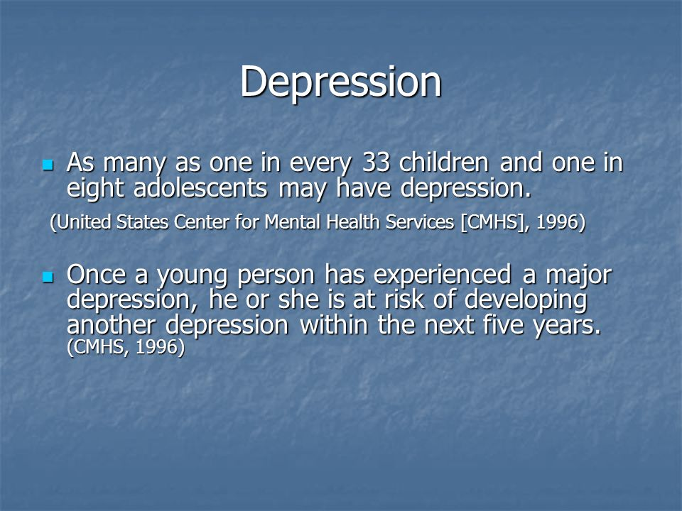 Depression As many as one in every 33 children and one in eight adolescents may have depression.