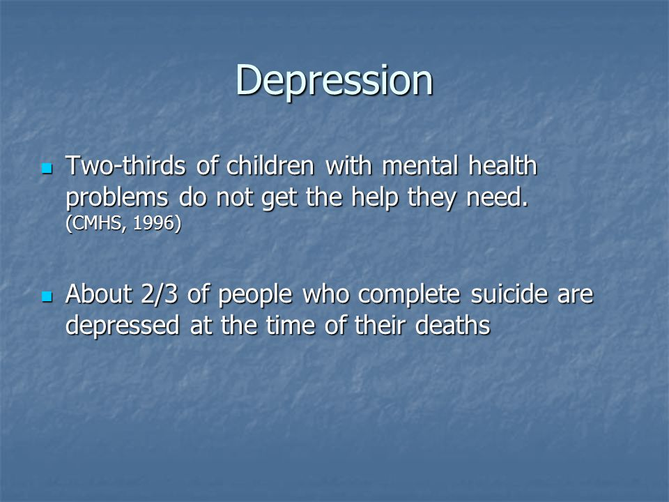 Depression Two-thirds of children with mental health problems do not get the help they need. (CMHS, 1996)