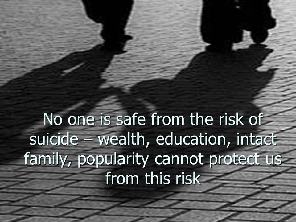 No one is safe from the risk of suicide – wealth, education, intact family, popularity cannot protect us from this risk