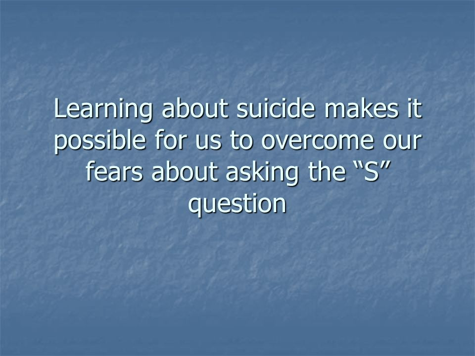 Learning about suicide makes it possible for us to overcome our fears about asking the S question