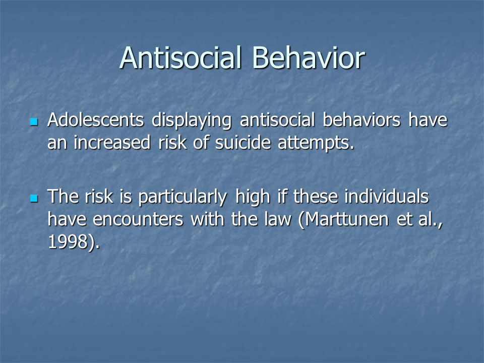 Antisocial Behavior Adolescents displaying antisocial behaviors have an increased risk of suicide attempts.