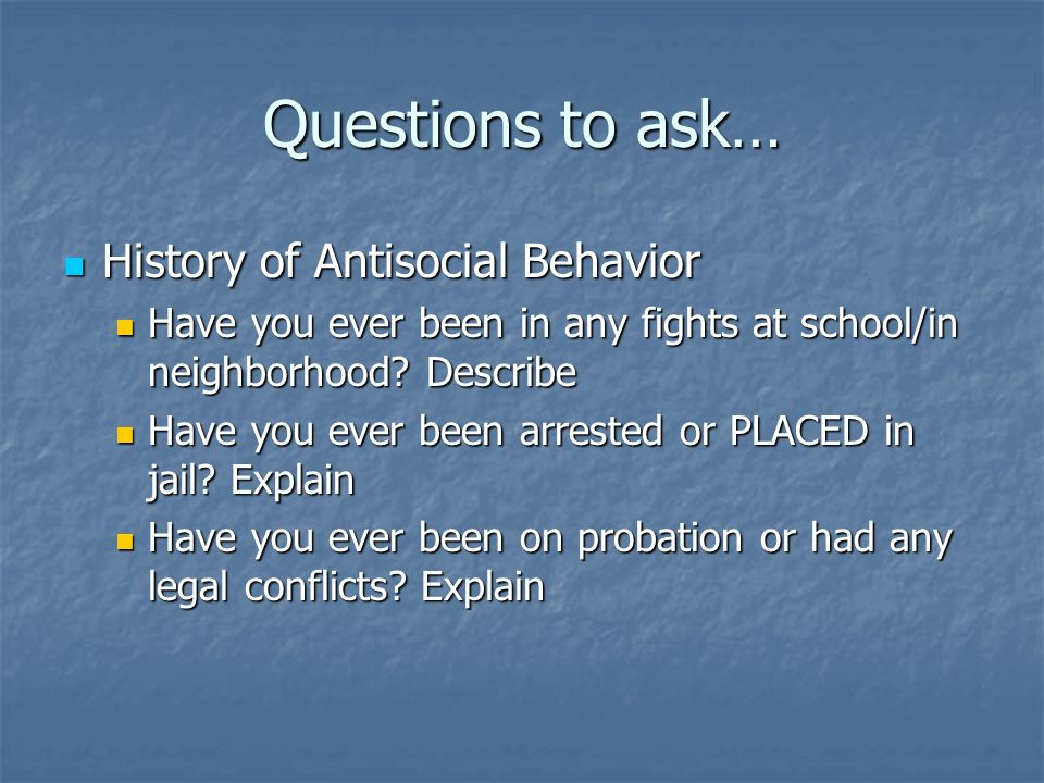 Questions to ask… History of Antisocial Behavior