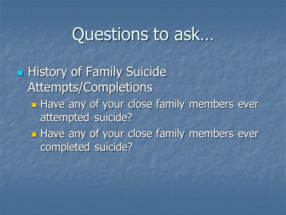 Questions to ask… History of Family Suicide Attempts/Completions
