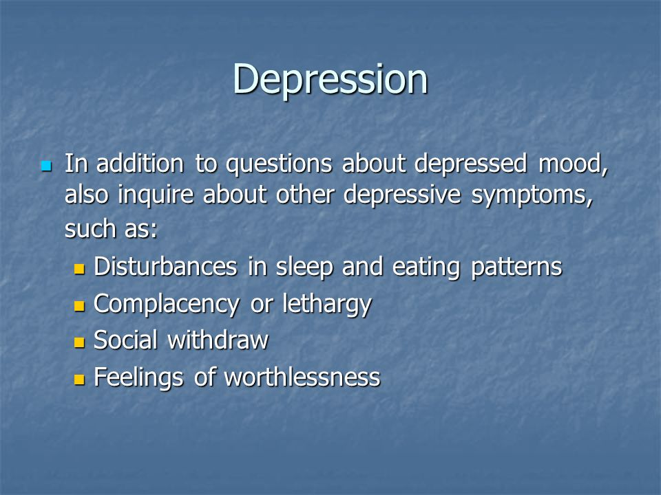 Depression In addition to questions about depressed mood, also inquire about other depressive symptoms, such as: