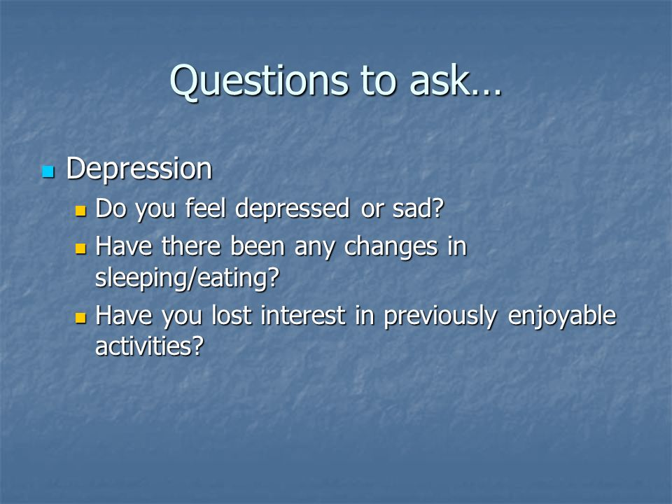Questions to ask… Depression Do you feel depressed or sad