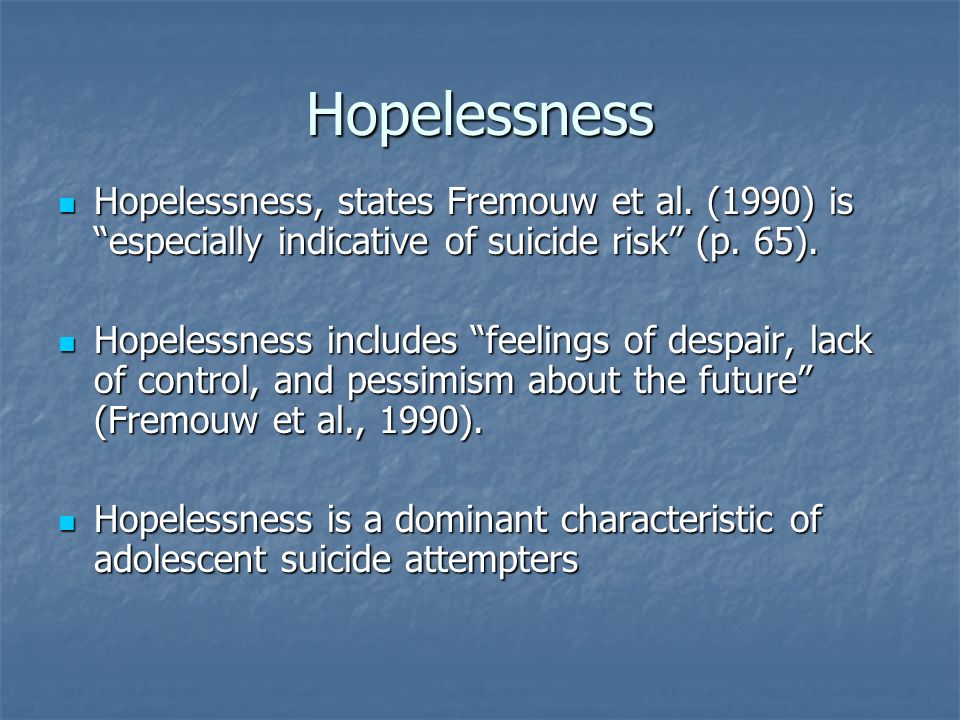 Hopelessness Hopelessness, states Fremouw et al. (1990) is especially indicative of suicide risk (p. 65).
