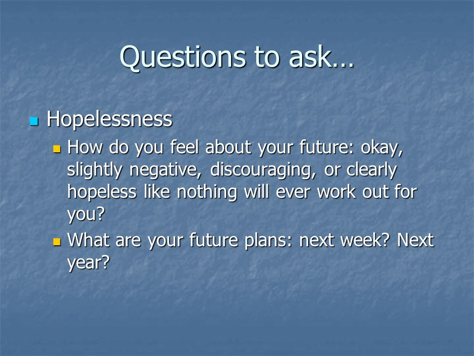 Questions to ask… Hopelessness