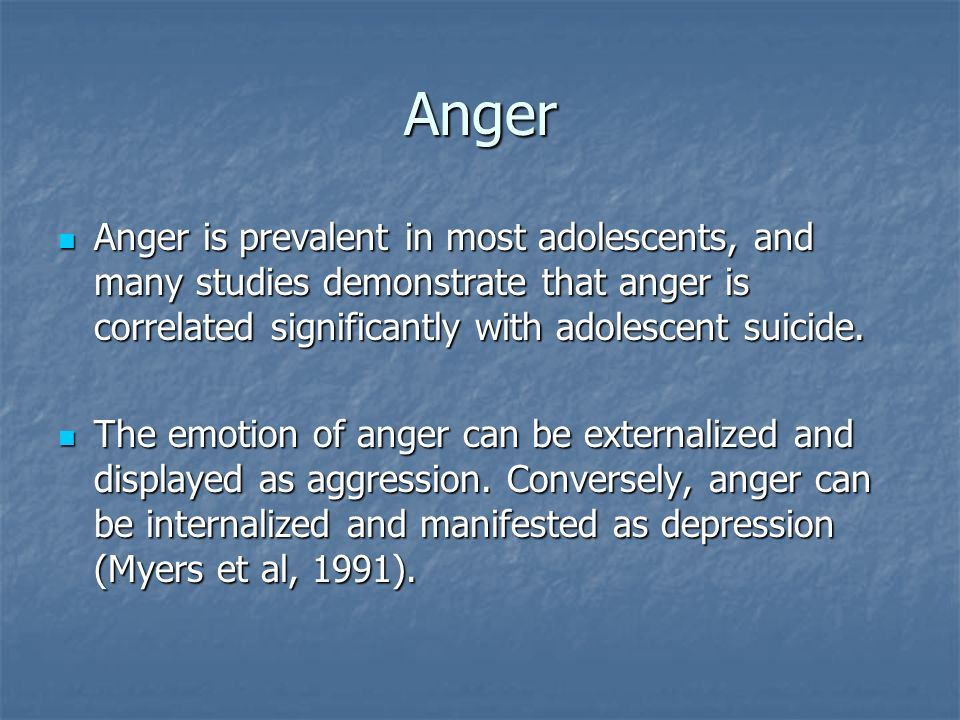 Anger Anger is prevalent in most adolescents, and many studies demonstrate that anger is correlated significantly with adolescent suicide.