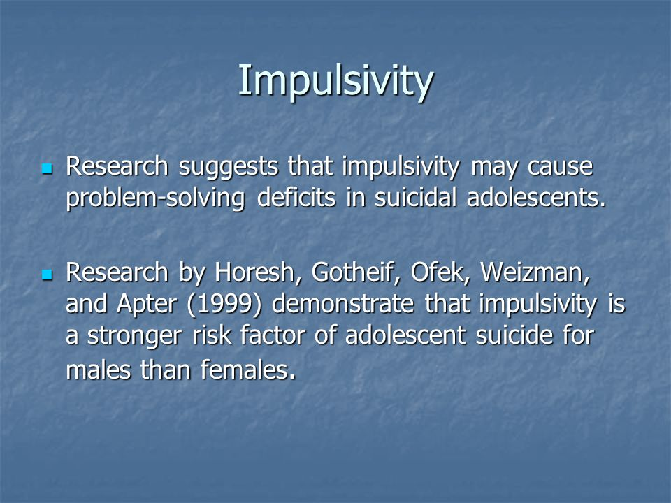 Impulsivity Research suggests that impulsivity may cause problem-solving deficits in suicidal adolescents.